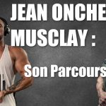 PODCAST : JEAN ONCHE le MUSCLAY : Son parcours en Musculation